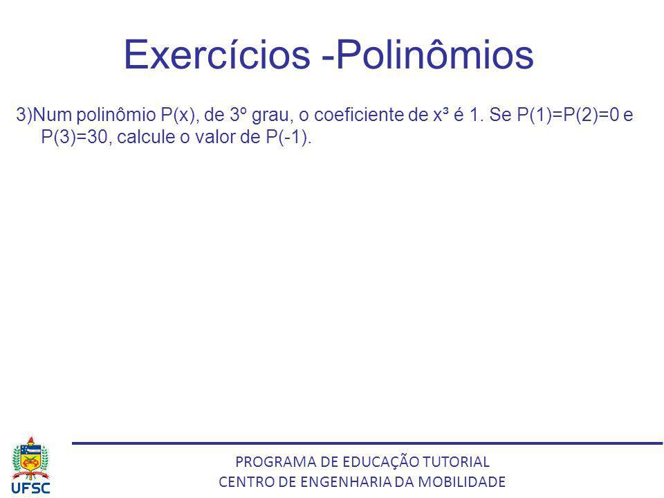 PROGRAMA DE EDUCAÇÃO TUTORIAL CENTRO DE ENGENHARIA DA MOBILIDADE Exercícios -Polinômios 3)Num polinômio P(x), de 3º grau, o coeficiente de x³ é 1. Se