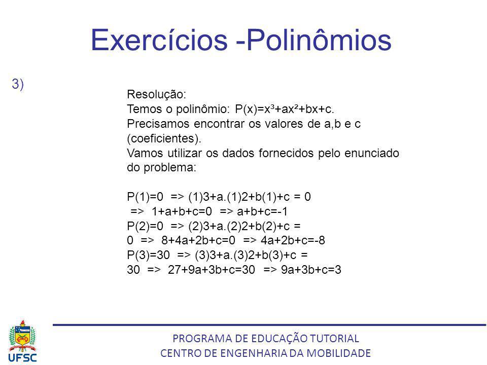PROGRAMA DE EDUCAÇÃO TUTORIAL CENTRO DE ENGENHARIA DA MOBILIDADE Exercícios -Polinômios 3) Resolução: Temos o polinômio: P(x)=x³+ax²+bx+c. Precisamos