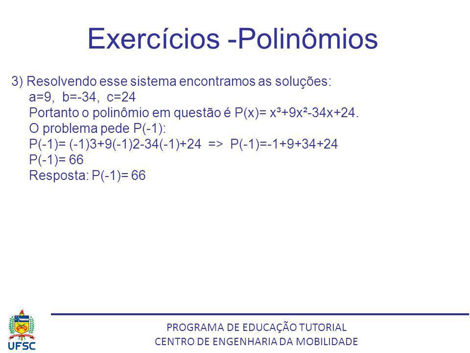 PROGRAMA DE EDUCAÇÃO TUTORIAL CENTRO DE ENGENHARIA DA MOBILIDADE Exercícios -Polinômios 3) Resolvendo esse sistema encontramos as soluções: a=9, b=-34