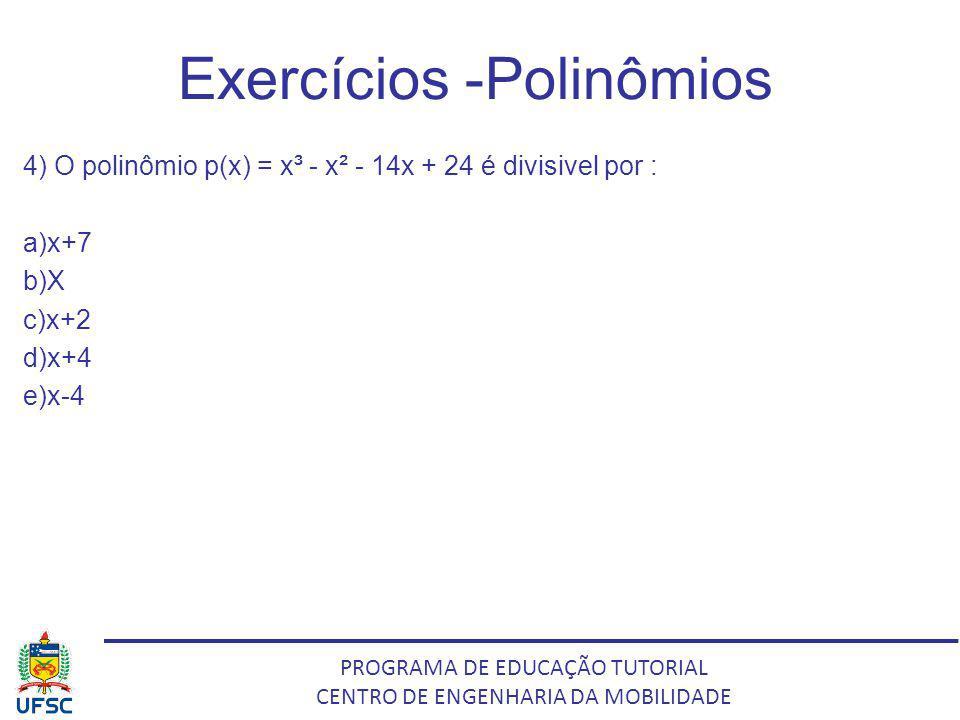 PROGRAMA DE EDUCAÇÃO TUTORIAL CENTRO DE ENGENHARIA DA MOBILIDADE Exercícios -Polinômios 4) O polinômio p(x) = x³ - x² - 14x + 24 é divisivel por : a)x