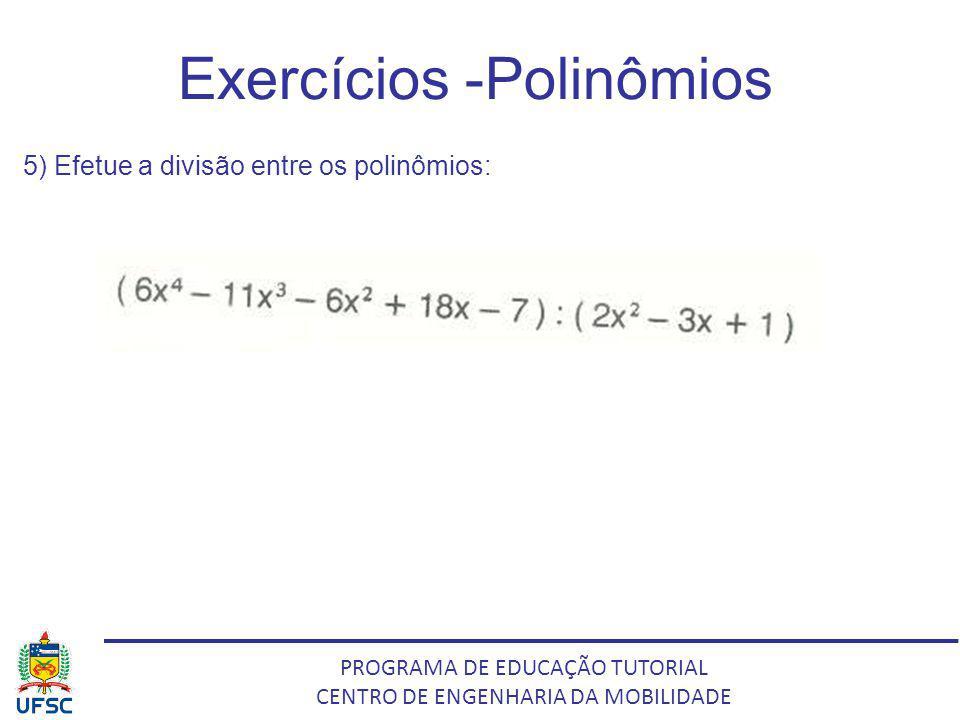 PROGRAMA DE EDUCAÇÃO TUTORIAL CENTRO DE ENGENHARIA DA MOBILIDADE Exercícios -Polinômios 5) Efetue a divisão entre os polinômios:
