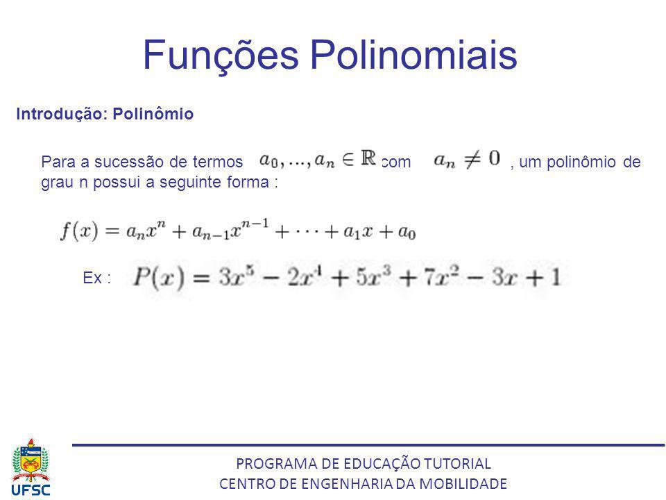 PROGRAMA DE EDUCAÇÃO TUTORIAL CENTRO DE ENGENHARIA DA MOBILIDADE Funções Polinomiais Introdução: Polinômio Para a sucessão de termos comcom, um polinô