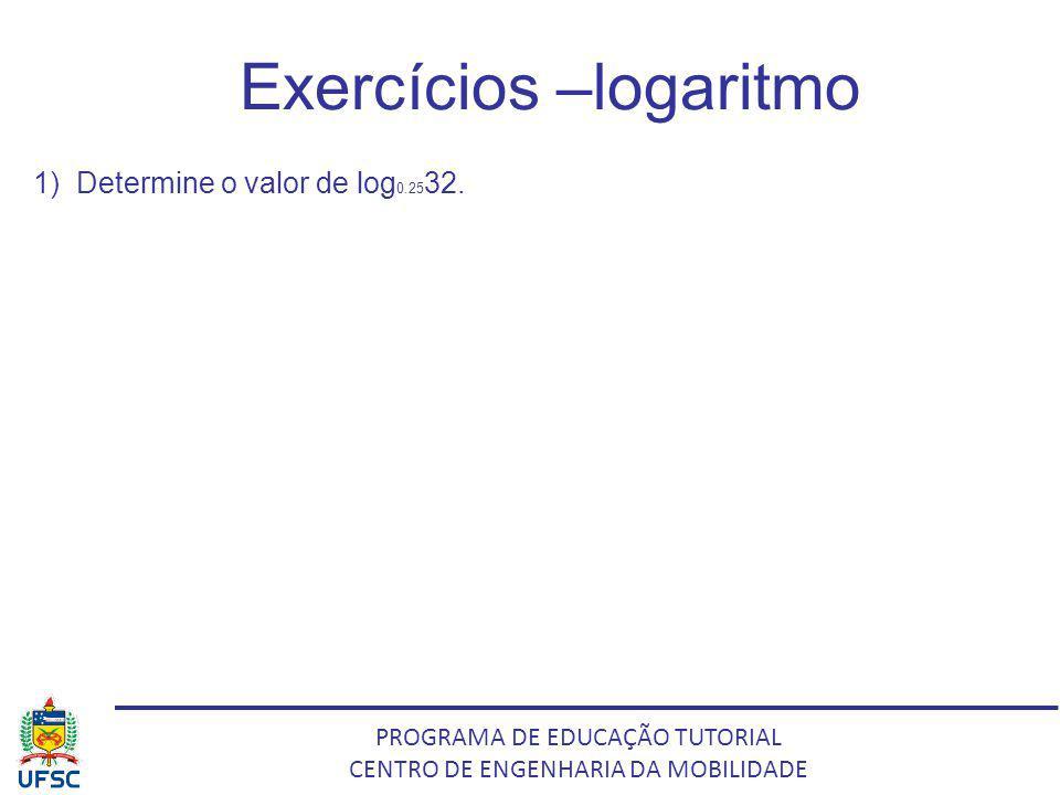 PROGRAMA DE EDUCAÇÃO TUTORIAL CENTRO DE ENGENHARIA DA MOBILIDADE Exercícios –logaritmo 1) Determine o valor de log 0.25 32.