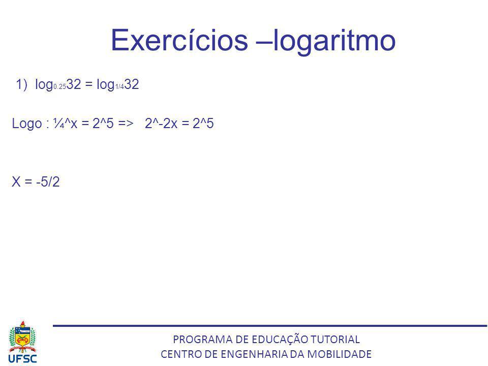 PROGRAMA DE EDUCAÇÃO TUTORIAL CENTRO DE ENGENHARIA DA MOBILIDADE Exercícios –logaritmo 1) log 0.25 32 = log 1/4 32 Logo : ¼^x = 2^5 => 2^-2x = 2^5 X =