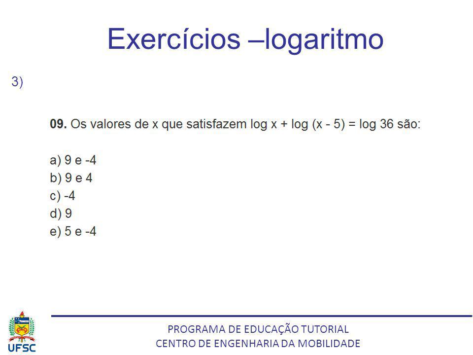 PROGRAMA DE EDUCAÇÃO TUTORIAL CENTRO DE ENGENHARIA DA MOBILIDADE Exercícios –logaritmo 3)