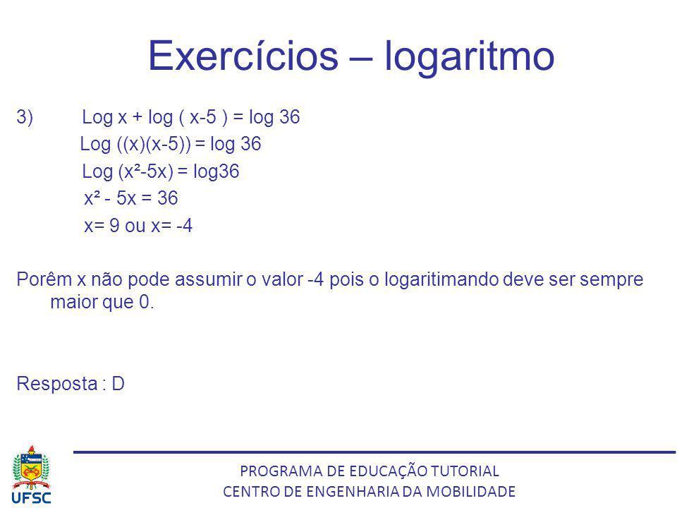 PROGRAMA DE EDUCAÇÃO TUTORIAL CENTRO DE ENGENHARIA DA MOBILIDADE Exercícios – logaritmo 3) Log x + log ( x-5 ) = log 36 Log ((x)(x-5)) = log 36 Log (x