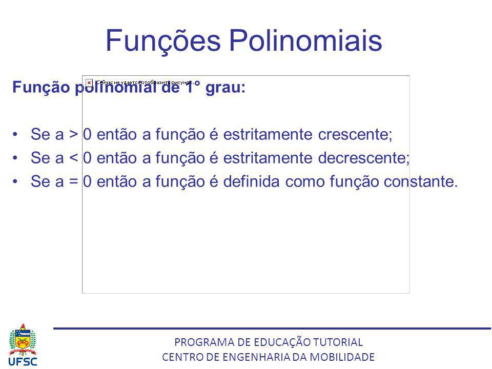 PROGRAMA DE EDUCAÇÃO TUTORIAL CENTRO DE ENGENHARIA DA MOBILIDADE Funções Polinomiais Função polinomial de 1° grau: Se a > 0 então a função é estritame