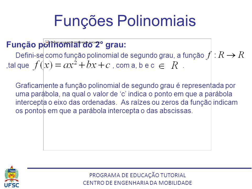 PROGRAMA DE EDUCAÇÃO TUTORIAL CENTRO DE ENGENHARIA DA MOBILIDADE Funções Polinomiais Função polinomial do 2° grau: Defini-se como função polinomial de