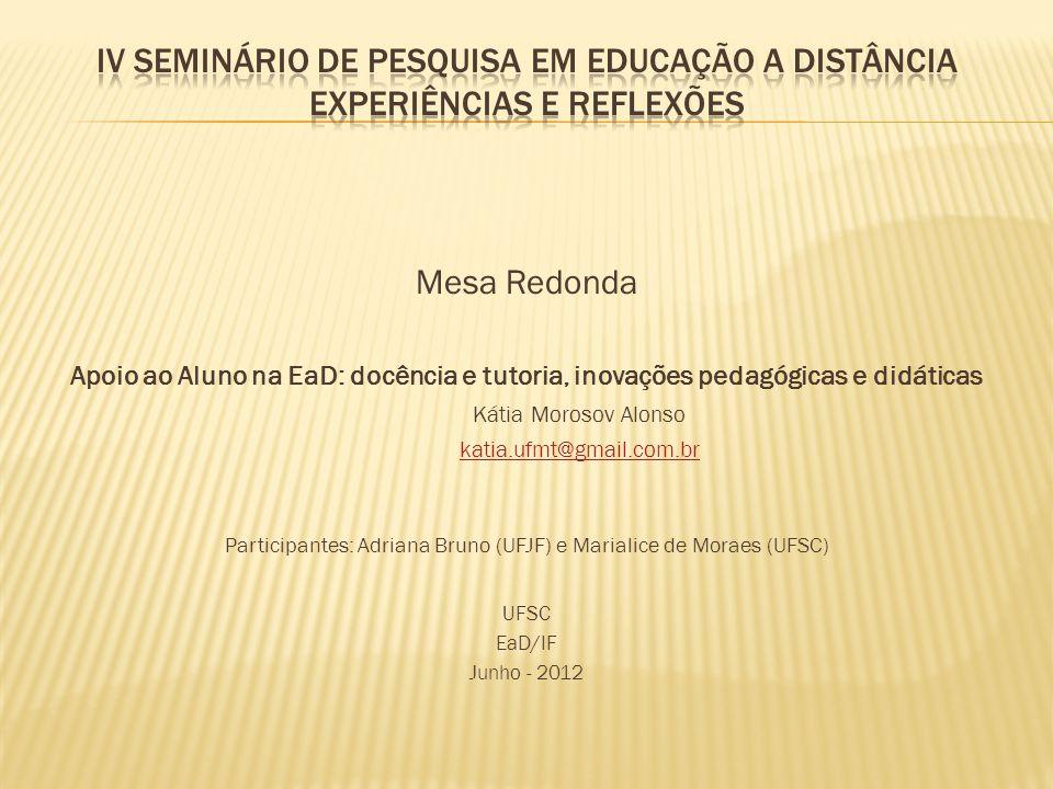 Mesa Redonda Apoio ao Aluno na EaD: docência e tutoria, inovações pedagógicas e didáticas Kátia Morosov Alonso katia.ufmt@gmail.com.br Participantes: