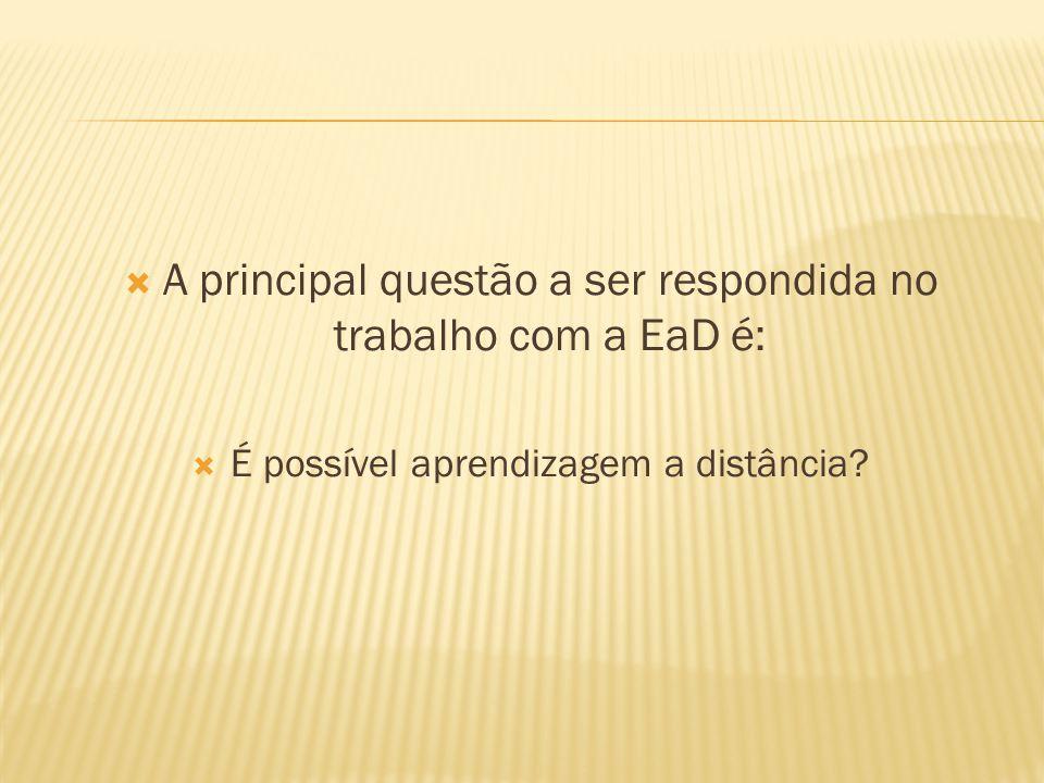 A principal questão a ser respondida no trabalho com a EaD é: É possível aprendizagem a distância?