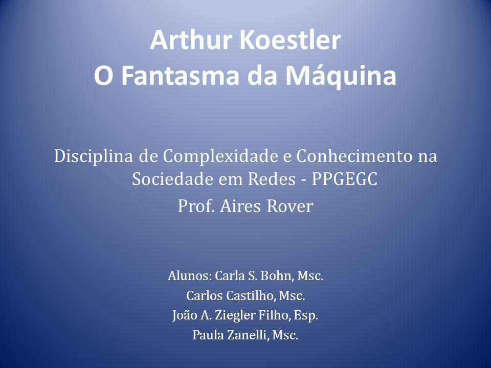 Arthur Koestler O Fantasma da Máquina Disciplina de Complexidade e Conhecimento na Sociedade em Redes - PPGEGC Prof. Aires Rover Alunos: Carla S. Bohn