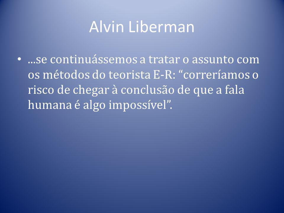 Alvin Liberman...se continuássemos a tratar o assunto com os métodos do teorista E-R: correríamos o risco de chegar à conclusão de que a fala humana é