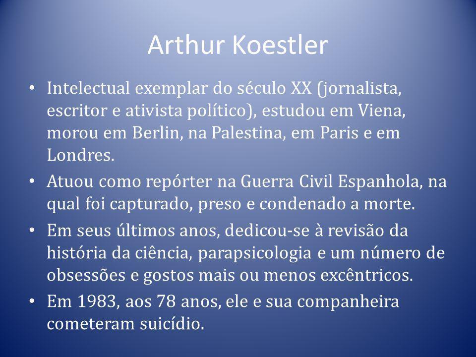 Arthur Koestler Intelectual exemplar do século XX (jornalista, escritor e ativista político), estudou em Viena, morou em Berlin, na Palestina, em Pari