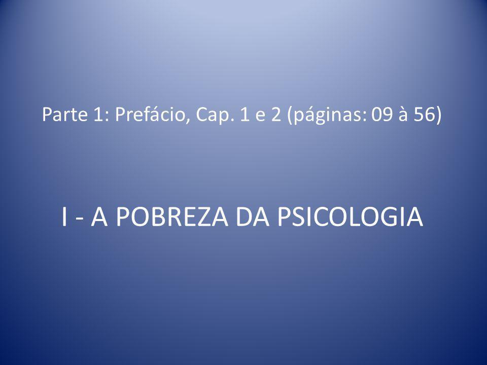 Parte 1: Prefácio, Cap. 1 e 2 (páginas: 09 à 56) I - A POBREZA DA PSICOLOGIA