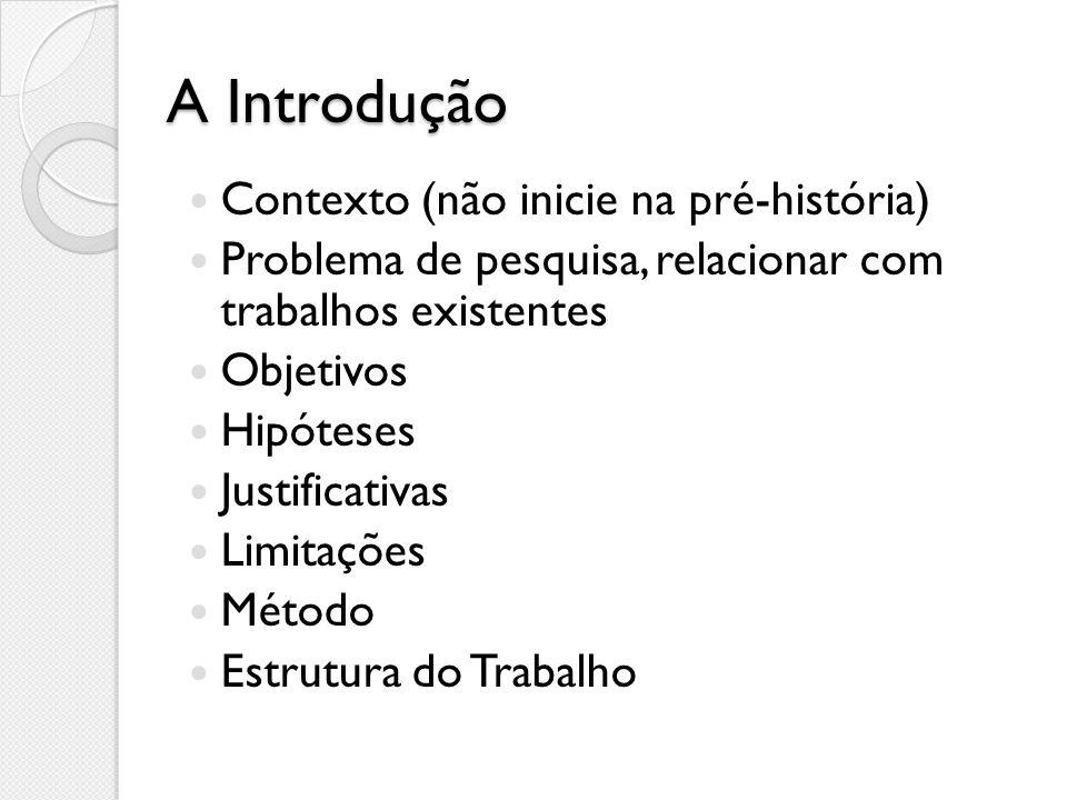 A Introdução Contexto (não inicie na pré-história) Problema de pesquisa, relacionar com trabalhos existentes Objetivos Hipóteses Justificativas Limita