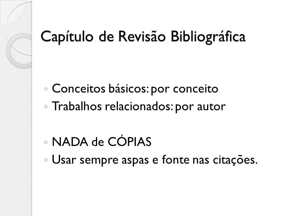 Capítulo de Revisão Bibliográfica Conceitos básicos: por conceito Trabalhos relacionados: por autor NADA de CÓPIAS Usar sempre aspas e fonte nas citaç