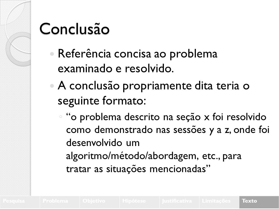 Conclusão Referência concisa ao problema examinado e resolvido. A conclusão propriamente dita teria o seguinte formato: o problema descrito na seção x