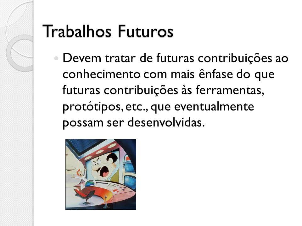Trabalhos Futuros Devem tratar de futuras contribuições ao conhecimento com mais ênfase do que futuras contribuições às ferramentas, protótipos, etc.,