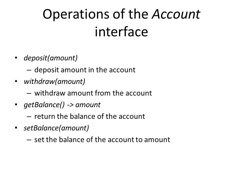 Operations of the Account interface deposit(amount) – deposit amount in the account withdraw(amount) – withdraw amount from the account getBalance() -