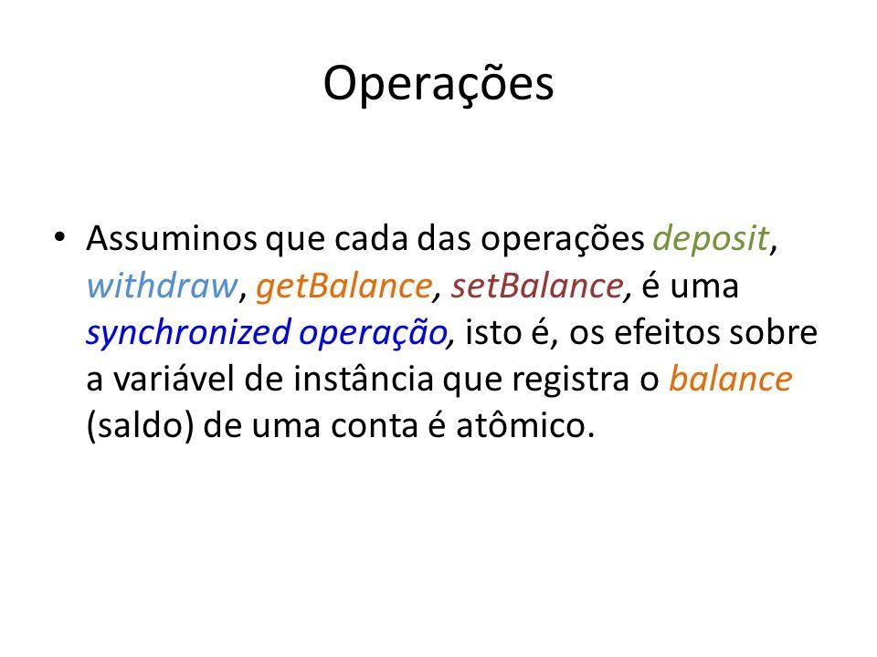 Operações Assuminos que cada das operações deposit, withdraw, getBalance, setBalance, é uma synchronized operação, isto é, os efeitos sobre a variável de instância que registra o balance (saldo) de uma conta é atômico.