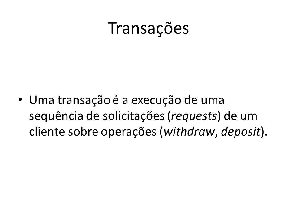Transações Uma transação é a execução de uma sequência de solicitações (requests) de um cliente sobre operações (withdraw, deposit).