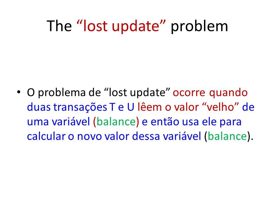 The lost update problem O problema de lost update ocorre quando duas transações T e U lêem o valor velho de uma variável (balance) e então usa ele para calcular o novo valor dessa variável (balance).