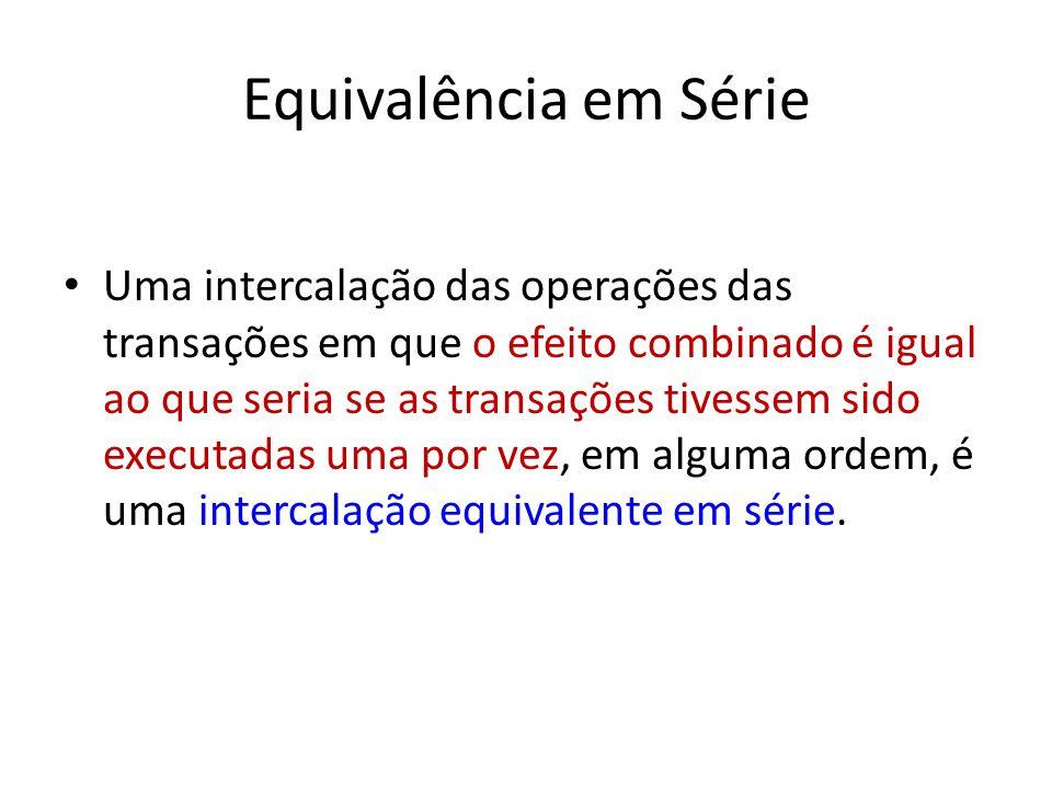 Equivalência em Série Uma intercalação das operações das transações em que o efeito combinado é igual ao que seria se as transações tivessem sido executadas uma por vez, em alguma ordem, é uma intercalação equivalente em série.