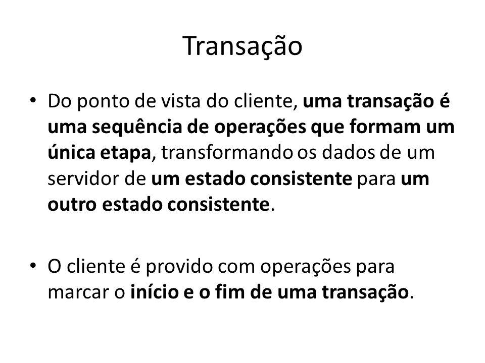Transação Do ponto de vista do cliente, uma transação é uma sequência de operações que formam um única etapa, transformando os dados de um servidor de um estado consistente para um outro estado consistente.