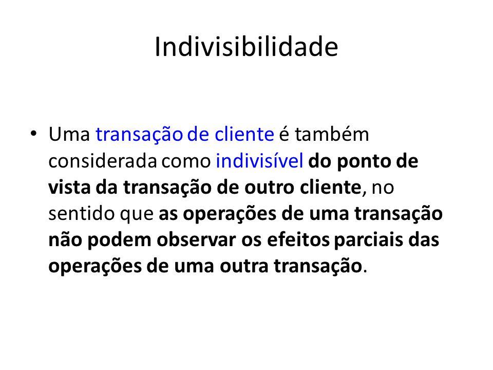 Indivisibilidade Uma transação de cliente é também considerada como indivisível do ponto de vista da transação de outro cliente, no sentido que as operações de uma transação não podem observar os efeitos parciais das operações de uma outra transação.
