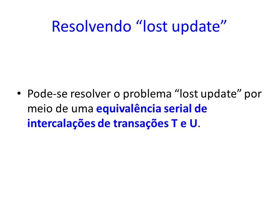 Resolvendo lost update Pode-se resolver o problema lost update por meio de uma equivalência serial de intercalações de transações T e U.