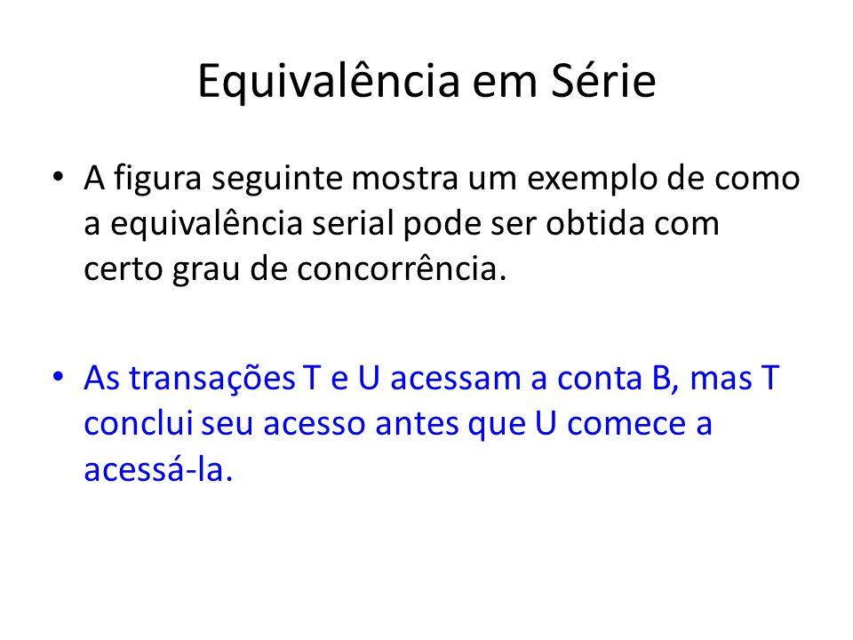 Equivalência em Série A figura seguinte mostra um exemplo de como a equivalência serial pode ser obtida com certo grau de concorrência.