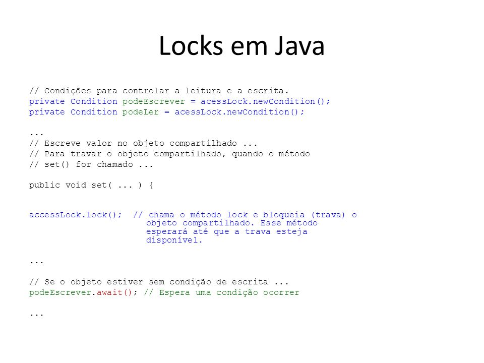 Locks em Java // Condições para controlar a leitura e a escrita. private Condition podeEscrever = acessLock.newCondition(); private Condition podeLer