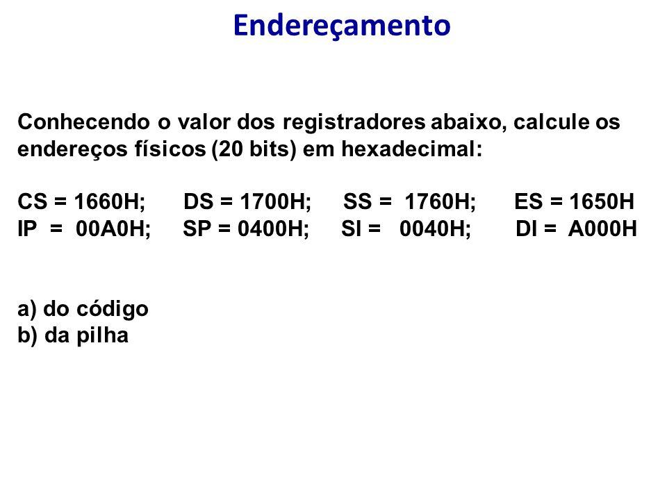 Endereçamento Conhecendo o valor dos registradores abaixo, calcule os endereços físicos (20 bits) em hexadecimal: CS = 1660H; DS = 1700H; SS = 1760H; ES = 1650H IP = 00A0H; SP = 0400H; SI = 0040H; DI = A000H a) do código b) da pilha