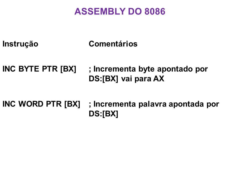 ASSEMBLY DO 8086 InstruçãoComentários INC BYTE PTR [BX]; Incrementa byte apontado por DS:[BX] vai para AX INC WORD PTR [BX]; Incrementa palavra apontada por DS:[BX]