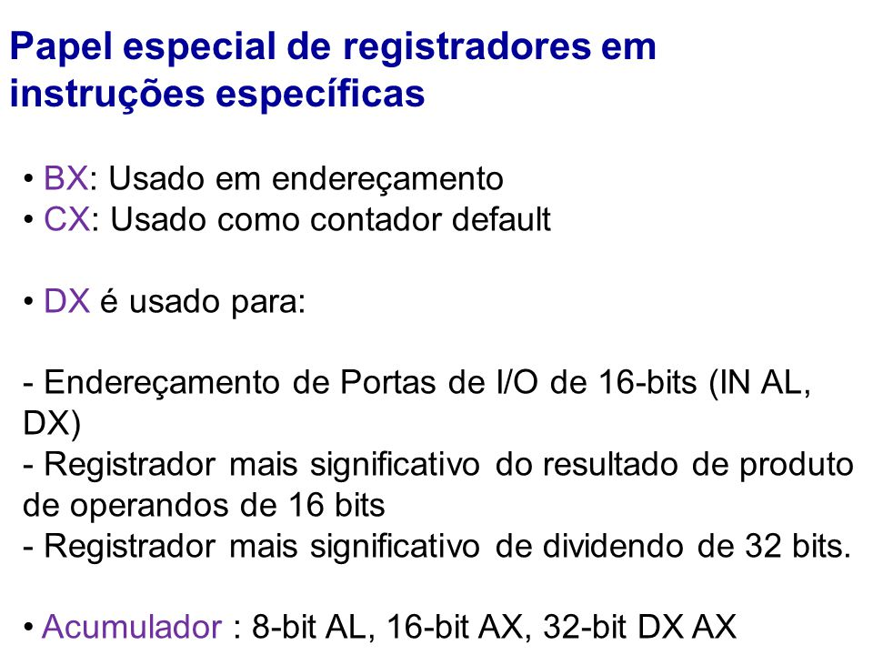 Papel especial de registradores em instruções específicas BX: Usado em endereçamento CX: Usado como contador default DX é usado para: - Endereçamento de Portas de I/O de 16-bits (IN AL, DX) - Registrador mais significativo do resultado de produto de operandos de 16 bits - Registrador mais significativo de dividendo de 32 bits.