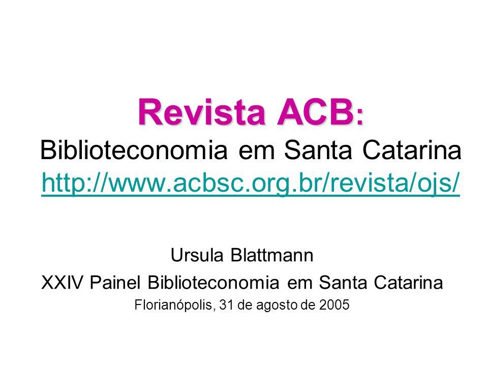 Revista ACB : Revista ACB : Biblioteconomia em Santa Catarina http://www.acbsc.org.br/revista/ojs/ http://www.acbsc.org.br/revista/ojs/ Ursula Blattmann XXIV Painel Biblioteconomia em Santa Catarina Florianópolis, 31 de agosto de 2005