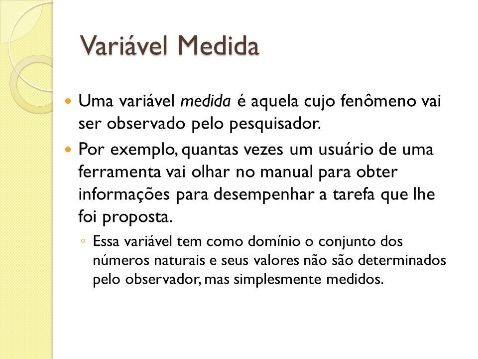 Variável Medida Uma variável medida é aquela cujo fenômeno vai ser observado pelo pesquisador. Por exemplo, quantas vezes um usuário de uma ferramenta