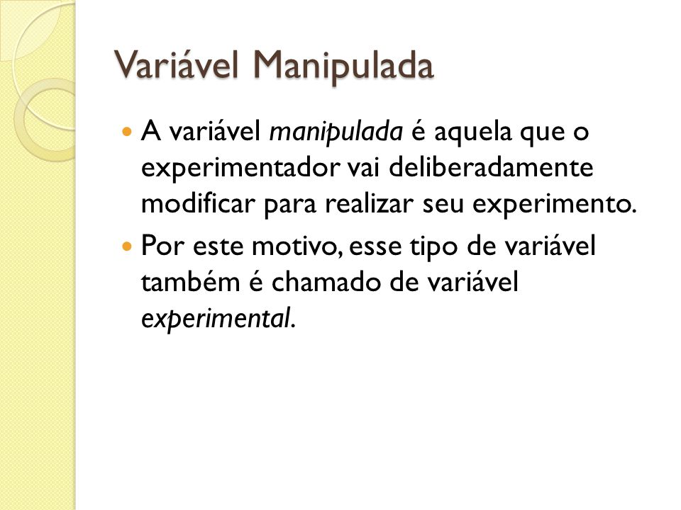 Variável Manipulada A variável manipulada é aquela que o experimentador vai deliberadamente modificar para realizar seu experimento. Por este motivo,