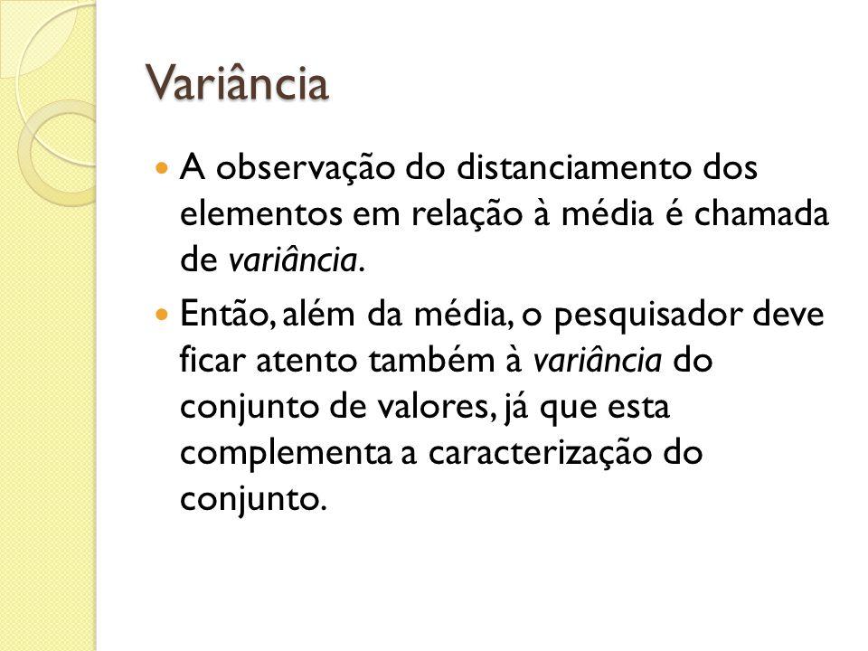 Variância A observação do distanciamento dos elementos em relação à média é chamada de variância. Então, além da média, o pesquisador deve ficar atent