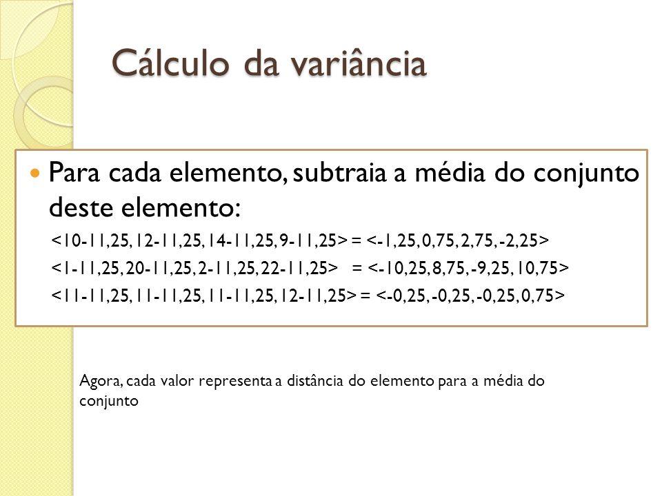 Cálculo da variância Para cada elemento, subtraia a média do conjunto deste elemento: = Agora, cada valor representa a distância do elemento para a mé