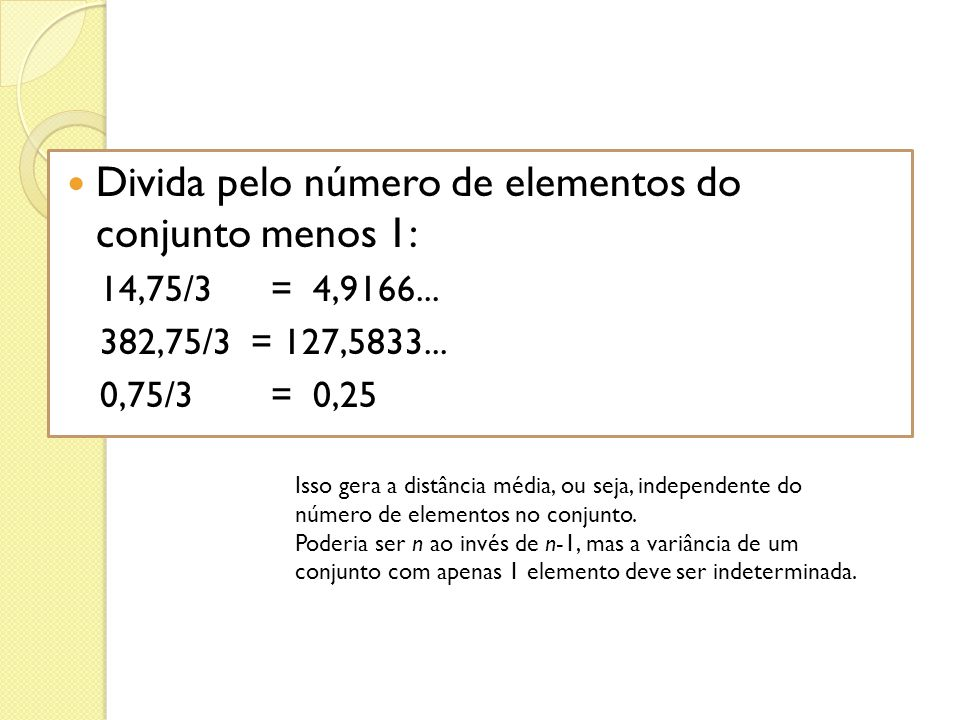 Divida pelo número de elementos do conjunto menos 1: 14,75/3 = 4,9166... 382,75/3 = 127,5833... 0,75/3 = 0,25 Isso gera a distância média, ou seja, in