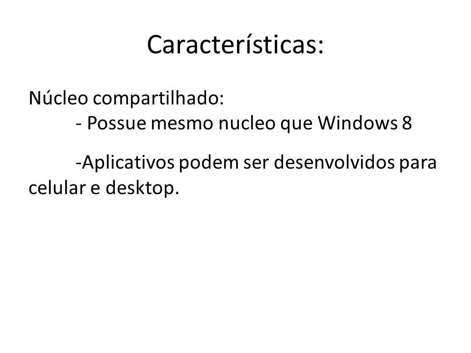 Características: Núcleo compartilhado: - Possue mesmo nucleo que Windows 8 -Aplicativos podem ser desenvolvidos para celular e desktop.