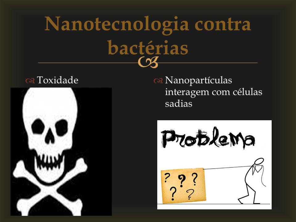 Toxidade Nanopartículas interagem com células sadias Nanotecnologia contra bactérias
