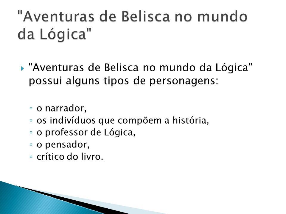 Aventuras de Belisca no mundo da Lógica possui alguns tipos de personagens: o narrador, os indivíduos que compõem a história, o professor de Lógica, o pensador, crítico do livro.