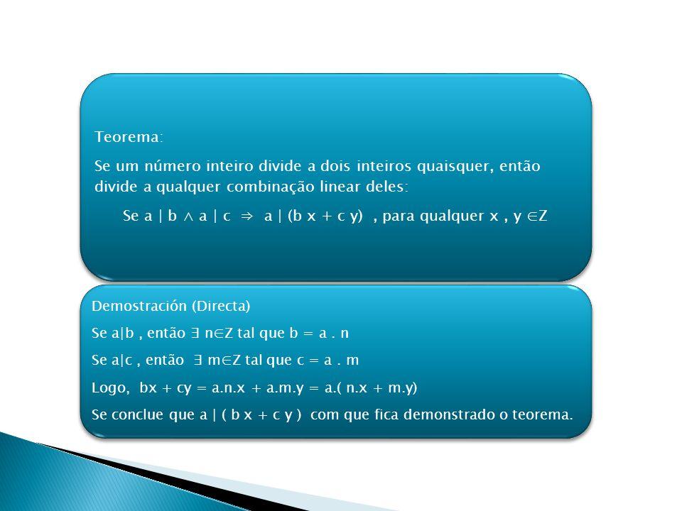 Teorema: Se um número inteiro divide a dois inteiros quaisquer, então divide a qualquer combinação linear deles: Se a | b a | c a | (b x + c y), para qualquer x, y Z Demostración (Directa) Se a|b, então nZ tal que b = a.