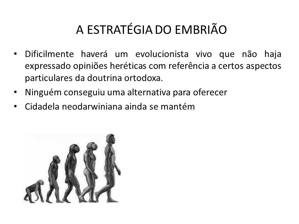A ESTRATÉGIA DO EMBRIÃO Dificilmente haverá um evolucionista vivo que não haja expressado opiniões heréticas com referência a certos aspectos particulares da doutrina ortodoxa.