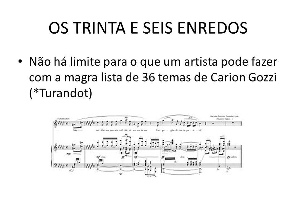 OS TRINTA E SEIS ENREDOS Não há limite para o que um artista pode fazer com a magra lista de 36 temas de Carion Gozzi (*Turandot)