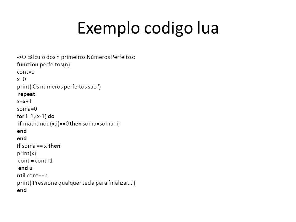 Exemplo codigo lua ->O cálculo dos n primeiros Números Perfeitos: function perfeitos(n) cont=0 x=0 print( Os numeros perfeitos sao ) repeat x=x+1 soma=0 for i=1,(x-1) do if math.mod(x,i)==0 then soma=soma+i; end if soma == x then print(x) cont = cont+1 end u ntil cont==n print( Pressione qualquer tecla para finalizar... ) end