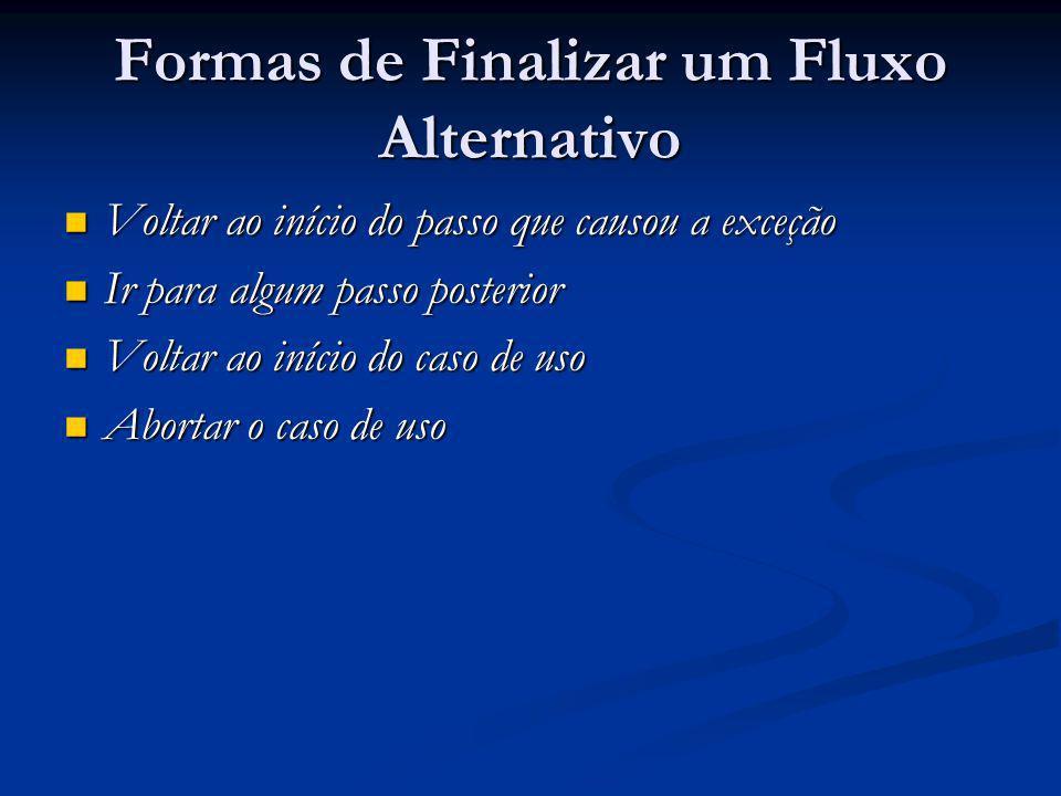 Formas de Finalizar um Fluxo Alternativo Voltar ao início do passo que causou a exceção Voltar ao início do passo que causou a exceção Ir para algum p
