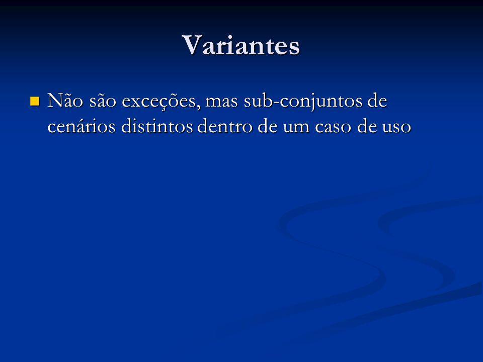 Variantes Não são exceções, mas sub-conjuntos de cenários distintos dentro de um caso de uso Não são exceções, mas sub-conjuntos de cenários distintos